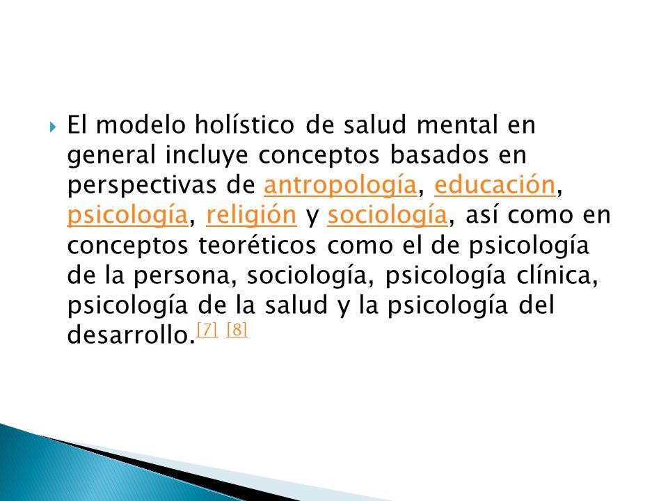 El modelo holístico de salud mental en general incluye conceptos basados en perspectivas de antropología, educación, psicología, religión y sociología, así como en conceptos teoréticos como el de psicología de la persona, sociología, psicología clínica, psicología de la salud y la psicología del desarrollo.[7] [8]